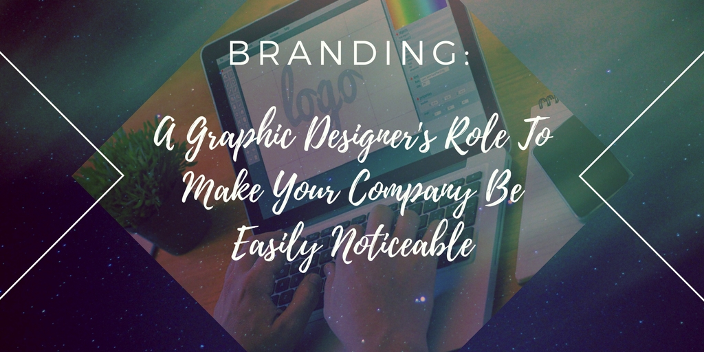 Branding: A Graphic Designer's Role To Make Your Company Be Easily Noticeable